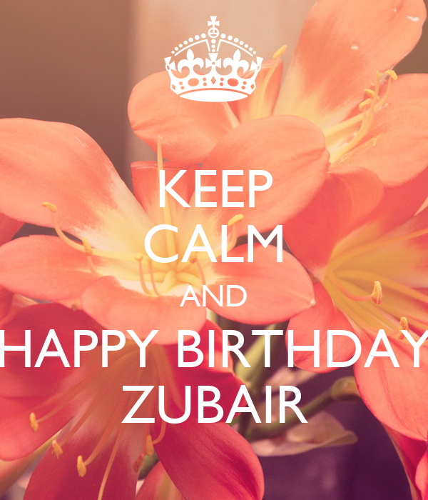 KEEP CALM AND HAPPY BIRTHDAY ZUBAIR