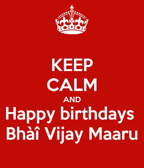 KEEP CALM AND Happy birthdays  Bhàî Vijay Maaru