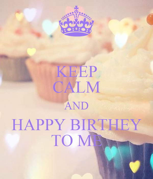 KEEP CALM AND HAPPY BIRTHEY TO ME