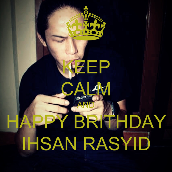 KEEP CALM AND HAPPY BRITHDAY IHSAN RASYID