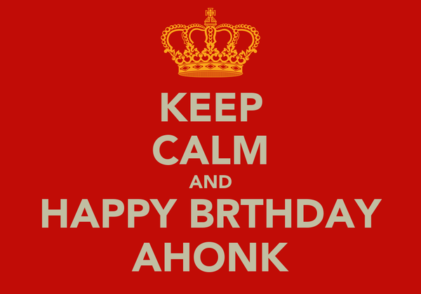 KEEP CALM AND HAPPY BRTHDAY AHONK
