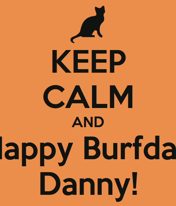 KEEP CALM AND Happy Burfday Danny!