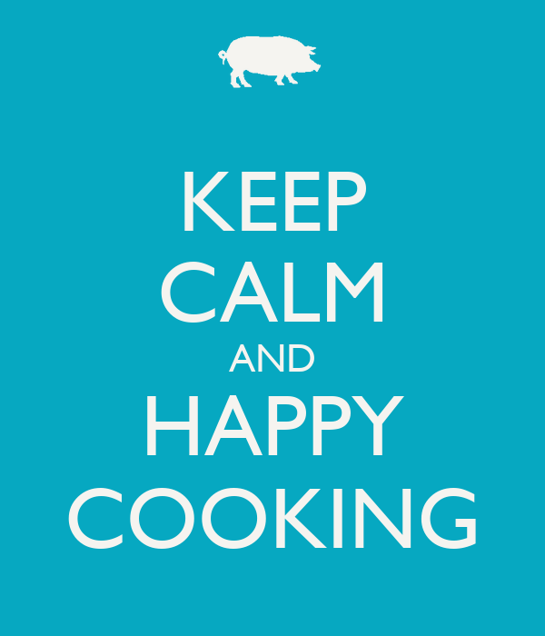 KEEP CALM AND HAPPY COOKING