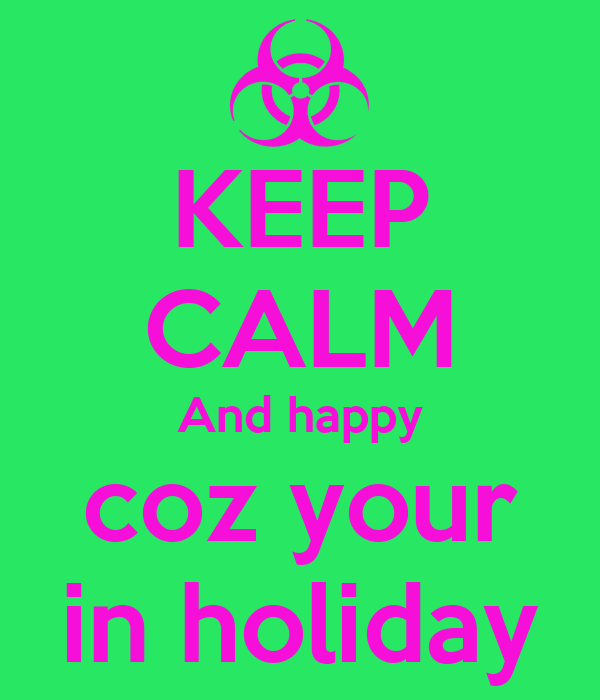 KEEP CALM And happy coz your in holiday