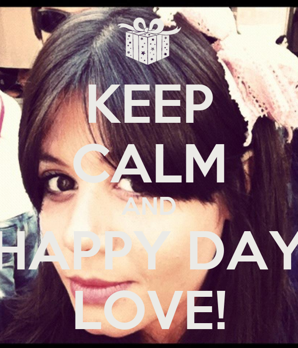 KEEP CALM AND HAPPY DAY LOVE!