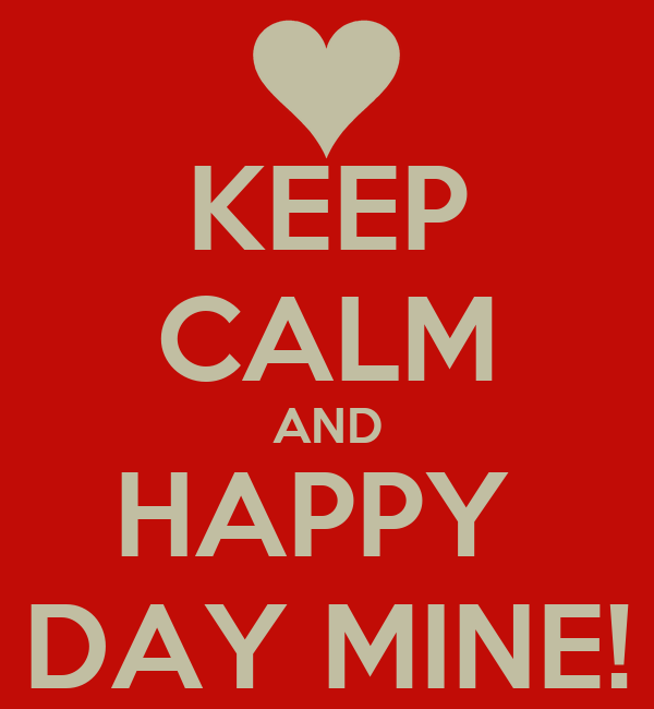 KEEP CALM AND HAPPY  DAY MINE!