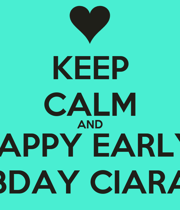 KEEP CALM AND HAPPY EARLY  BDAY CIARA