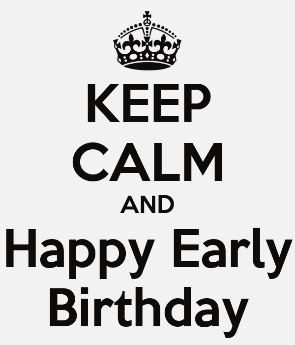 Keep Calm And Happy Early Birthday 11 moreover Happy Birthday Daddy moreover Calendar as well Showthread furthermore Birthday Cards. on belated birthday