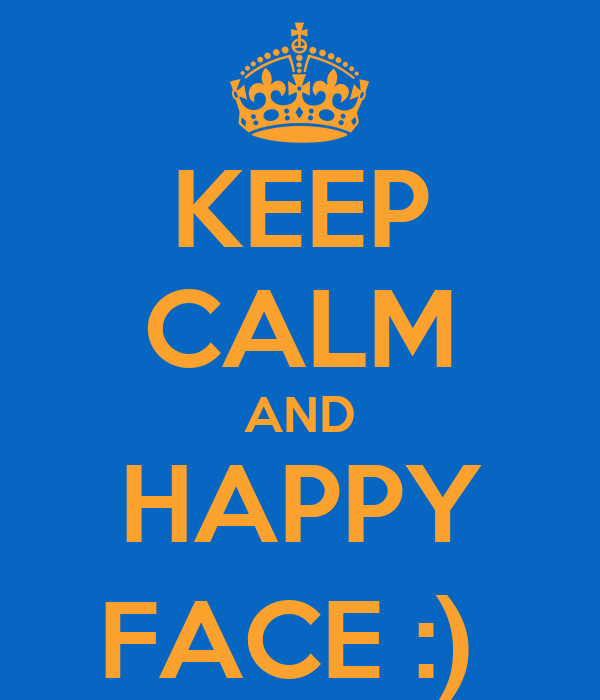 KEEP CALM AND HAPPY FACE :)