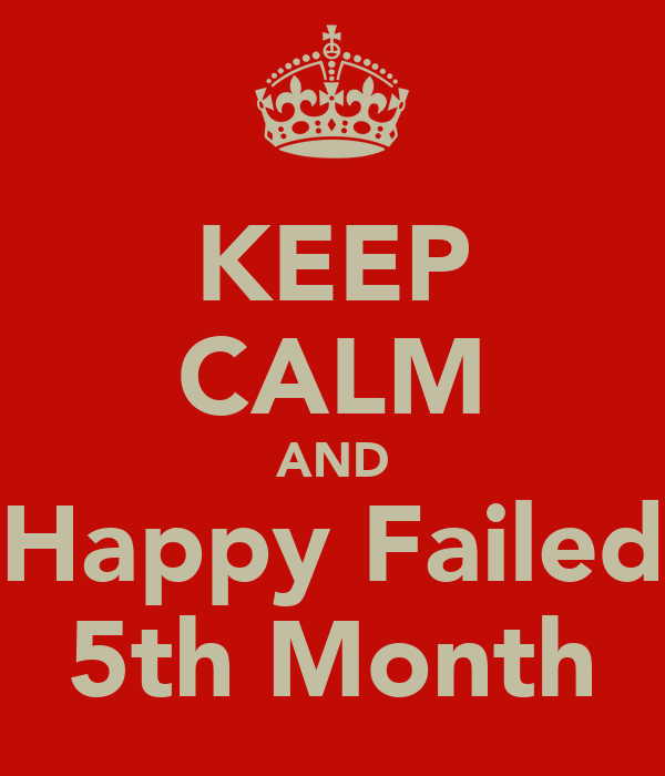 KEEP CALM AND Happy Failed 5th Month