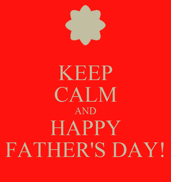 KEEP CALM AND HAPPY FATHER'S DAY!