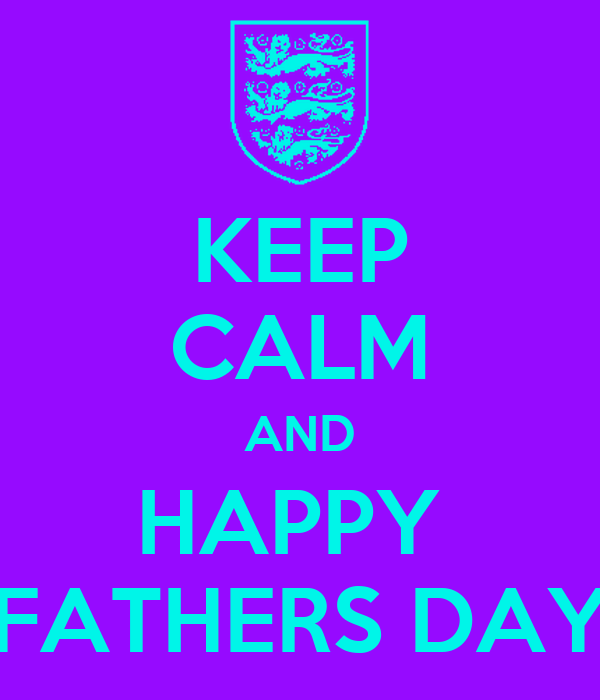 KEEP CALM AND HAPPY  FATHERS DAY