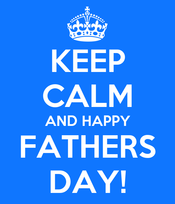 KEEP CALM AND HAPPY FATHERS DAY!