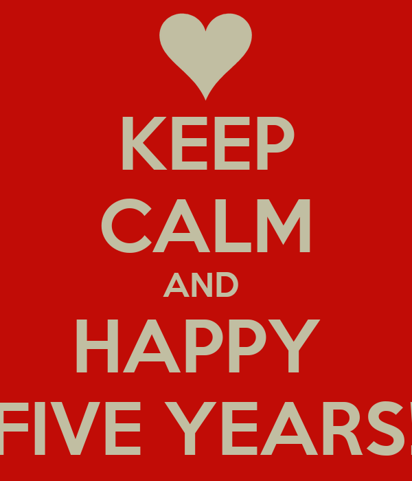 KEEP CALM AND  HAPPY  FIVE YEARS!