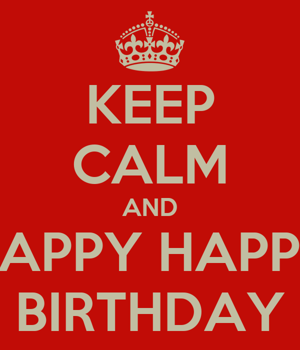 KEEP CALM AND HAPPY HAPPY BIRTHDAY