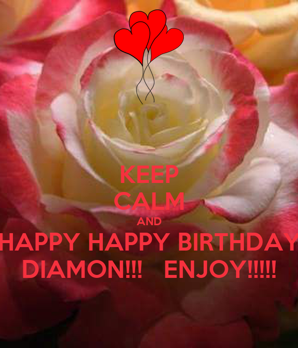 KEEP CALM AND HAPPY HAPPY BIRTHDAY DIAMON!!!   ENJOY!!!!!