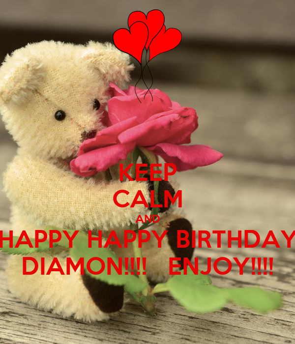 KEEP CALM AND HAPPY HAPPY BIRTHDAY DIAMON!!!!   ENJOY!!!!