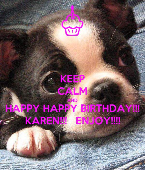 KEEP CALM AND HAPPY HAPPY BIRTHDAY!!! KAREN!!!   ENJOY!!!!
