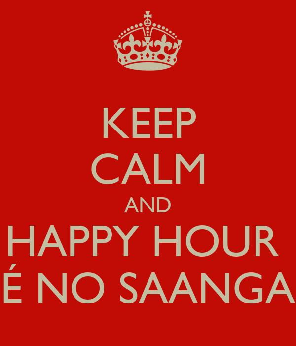 KEEP CALM AND HAPPY HOUR  É NO SAANGA