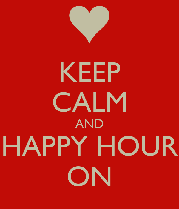 KEEP CALM AND HAPPY HOUR ON