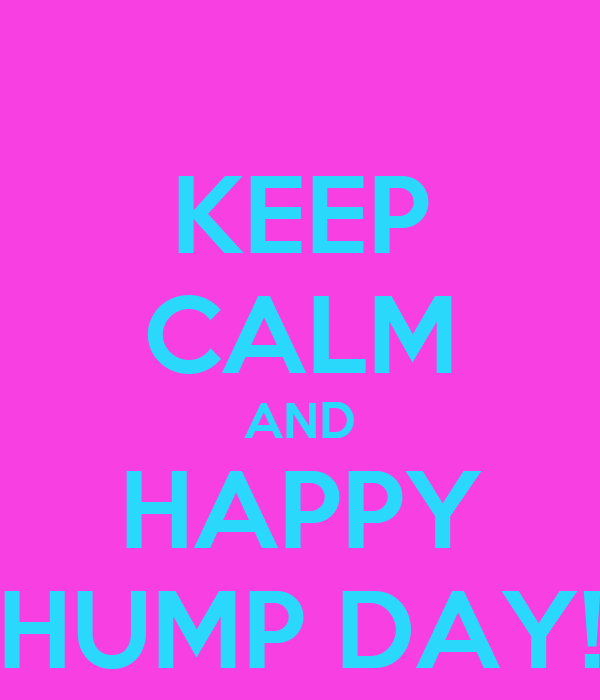 KEEP CALM AND HAPPY HUMP DAY!