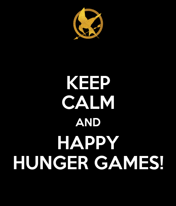 KEEP CALM AND HAPPY HUNGER GAMES!