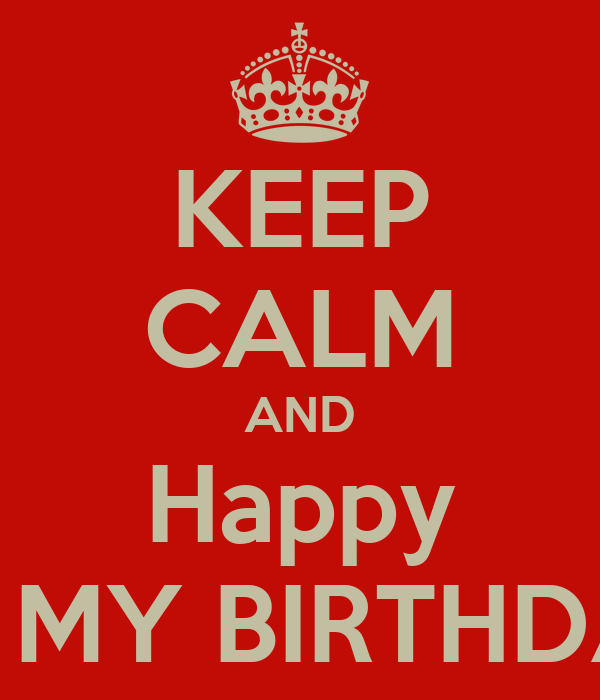KEEP CALM AND Happy It's MY BIRTHDAY