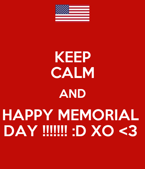 KEEP CALM AND HAPPY MEMORIAL  DAY !!!!!!! :D XO <3