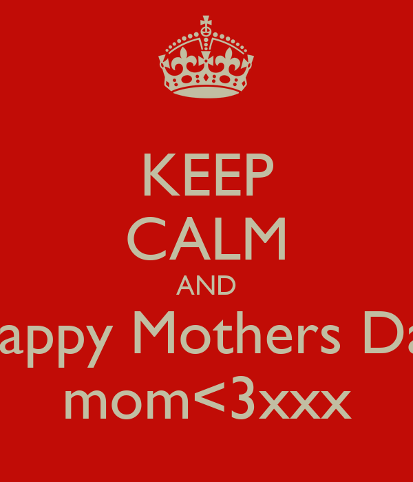 KEEP CALM AND Happy Mothers Day mom<3xxx