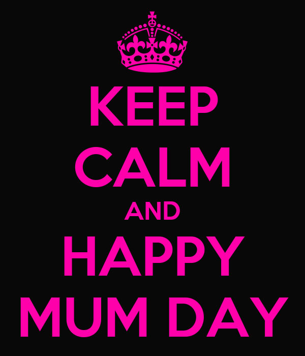KEEP CALM AND HAPPY MUM DAY