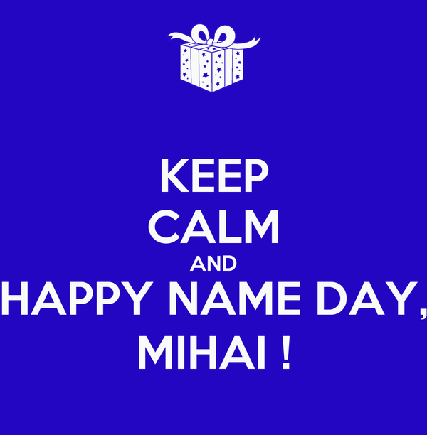 KEEP CALM AND HAPPY NAME DAY, MIHAI !