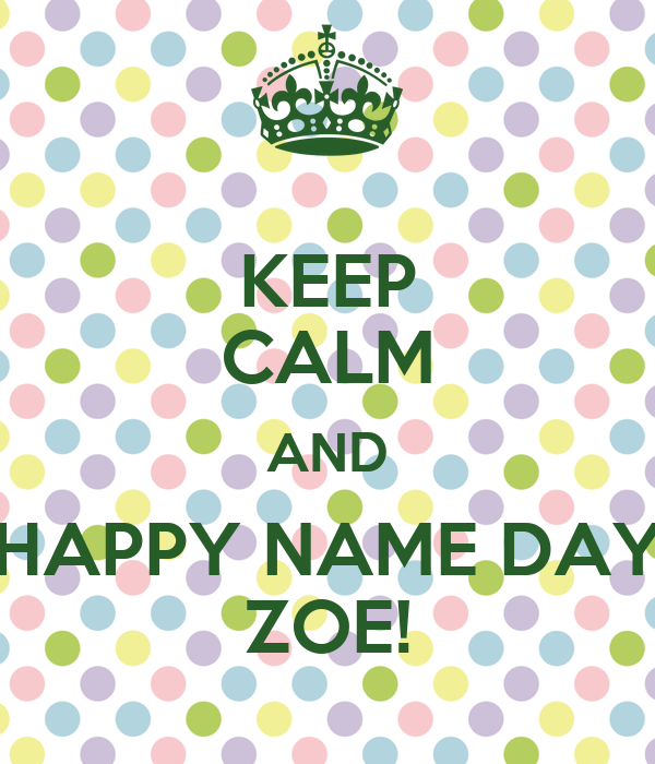 KEEP CALM AND HAPPY NAME DAY ZOE!