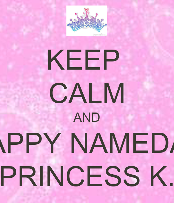 KEEP  CALM AND HAPPY NAMEDAY PRINCESS K.