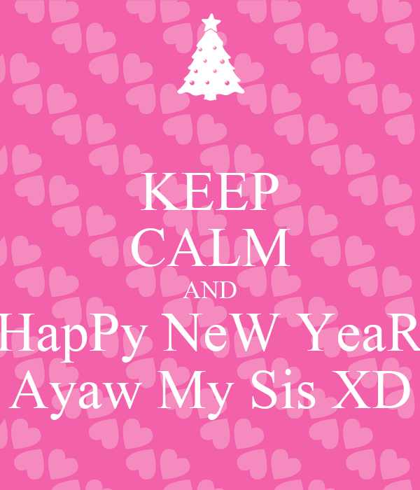 KEEP CALM AND HapPy NeW YeaR Ayaw My Sis XD