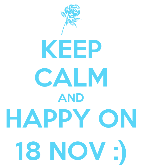 KEEP CALM AND HAPPY ON 18 NOV :)