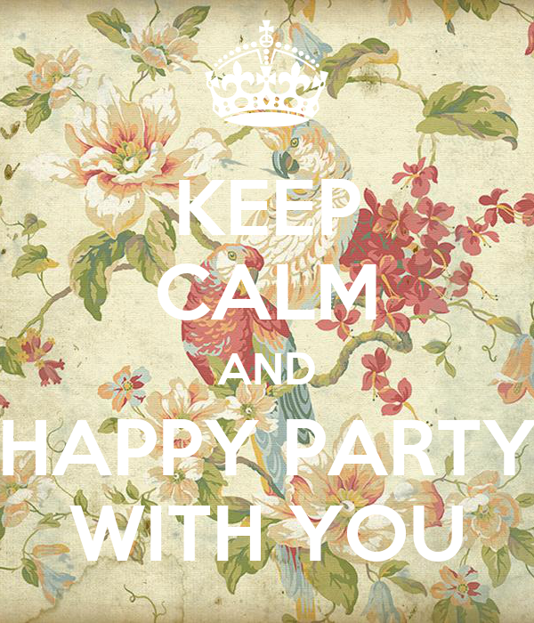 KEEP CALM AND HAPPY PARTY WITH YOU