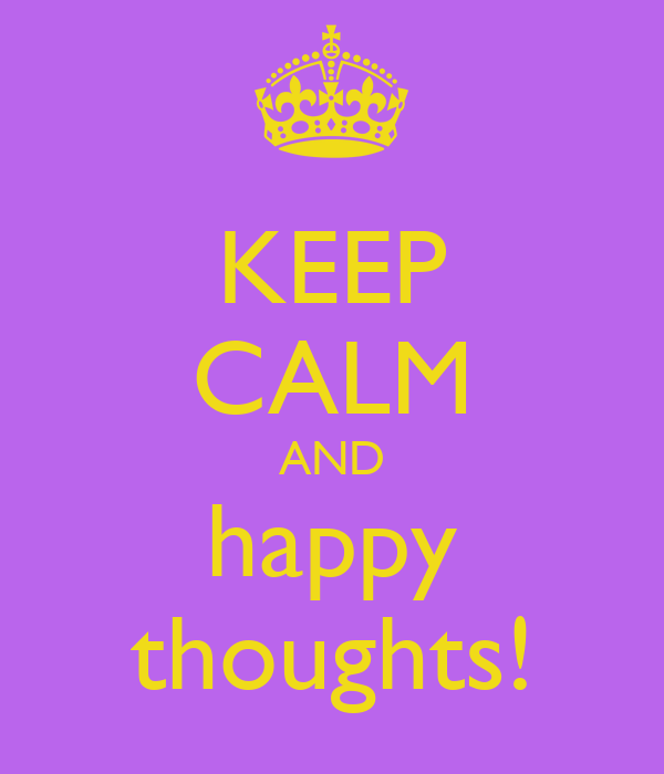 KEEP CALM AND happy thoughts!