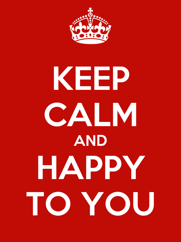 KEEP CALM AND HAPPY TO YOU