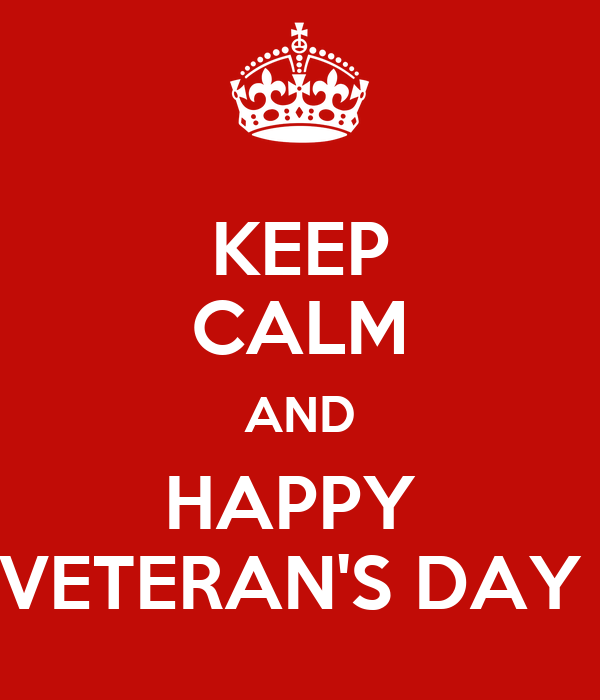 KEEP CALM AND HAPPY  VETERAN'S DAY