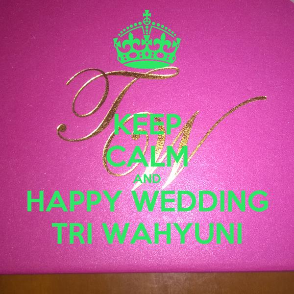 KEEP CALM AND HAPPY WEDDING TRI WAHYUNI