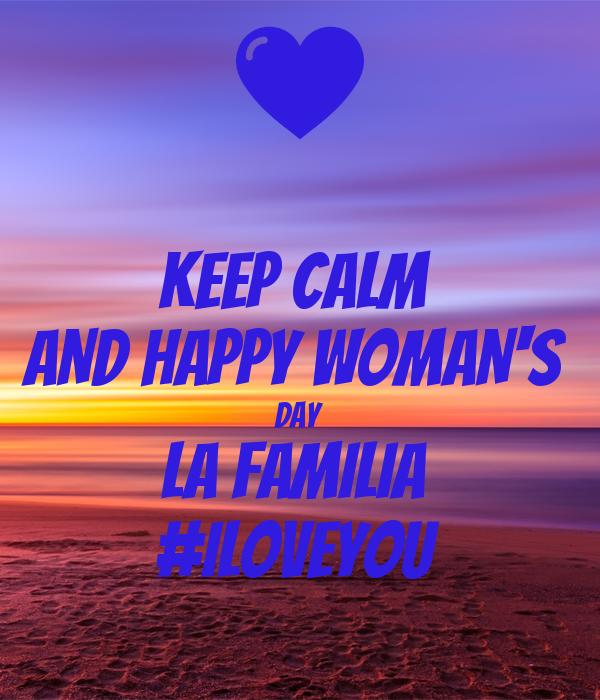 KEEP CALM  AND HAPPY WOMAN'S  DAY  LA FAMILIA  #iloveyou