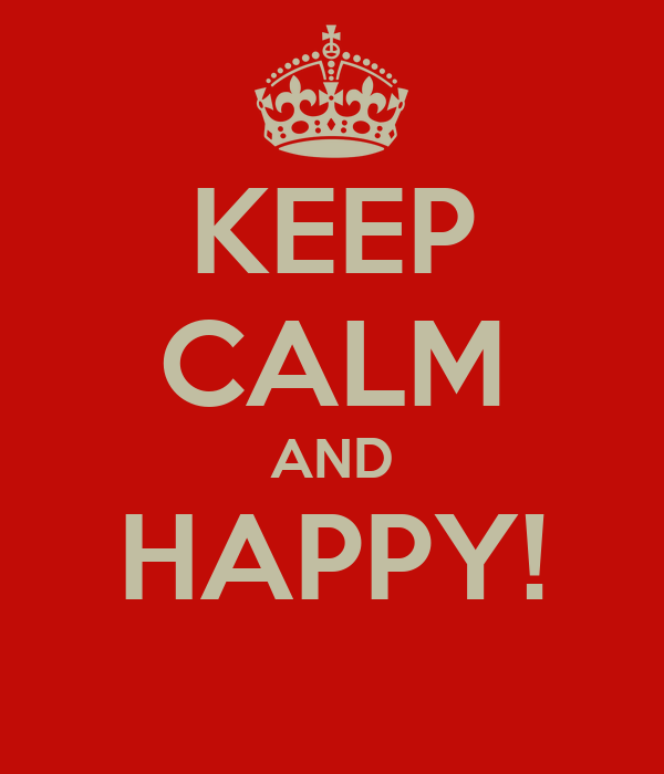 KEEP CALM AND HAPPY!
