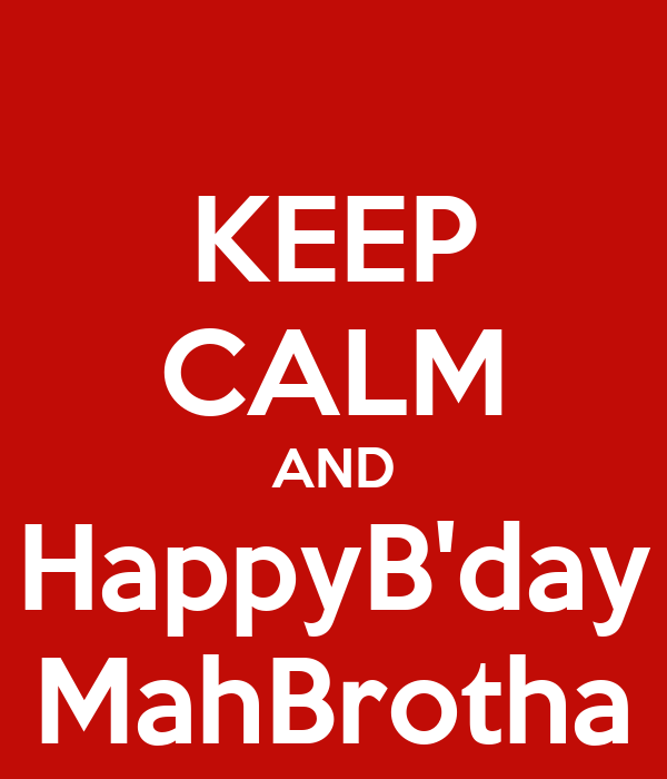 KEEP CALM AND HappyB'day MahBrotha