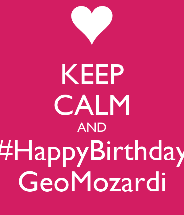 KEEP CALM AND #HappyBirthday GeoMozardi
