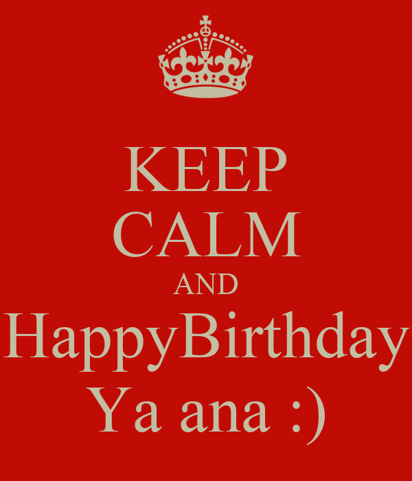 KEEP CALM AND HappyBirthday Ya ana :)