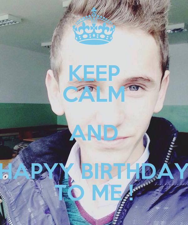 KEEP CALM AND HAPYY BIRTHDAY TO ME !