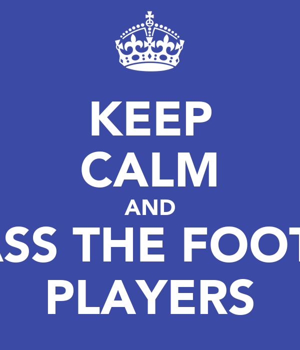 KEEP CALM AND HARASS THE FOOTBALL PLAYERS