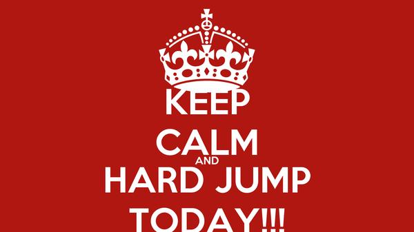 KEEP CALM AND HARD JUMP TODAY!!!