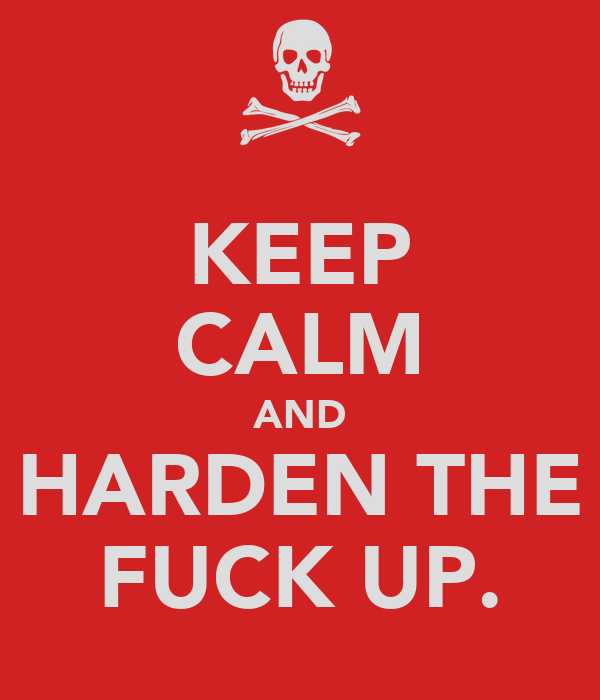 KEEP CALM AND HARDEN THE FUCK UP.
