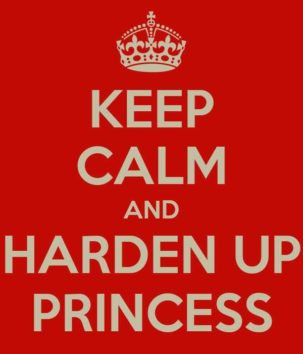 KEEP CALM AND HARDEN UP PRINCESS